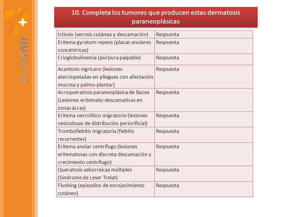 Ictiosis (xerosis cutánea y descamación)Respuesta Eritema gyratum repens (placas anulares concéntricas) Respuesta Crioglobulinemia (púrpura palpable)Respuesta Acantosis nigricans (lesiones aterciopeladas en pliegues con afectación mucosa y palmo-plantar) Respuesta Acroqueratosis paraneoplásica de Bazex (Lesiones eritemato-descamativas en zonas ácras) Respuesta Eritema necrolítico migratorio (lesiones vesiculosas de distribución periorificial) Respuesta Tromboflebitis migratoria (flebitis recurrentes) Respuesta Eritema anular centrífugo (lesiones eritematosas con discreta descamación y crecimiento centrífugo) Respuesta Queratosis seborreicas múltiples (Síndrome de Leser Trelat) Respuesta Flushing (episodios de enrojecimiento cutáneo) Respuesta 10.