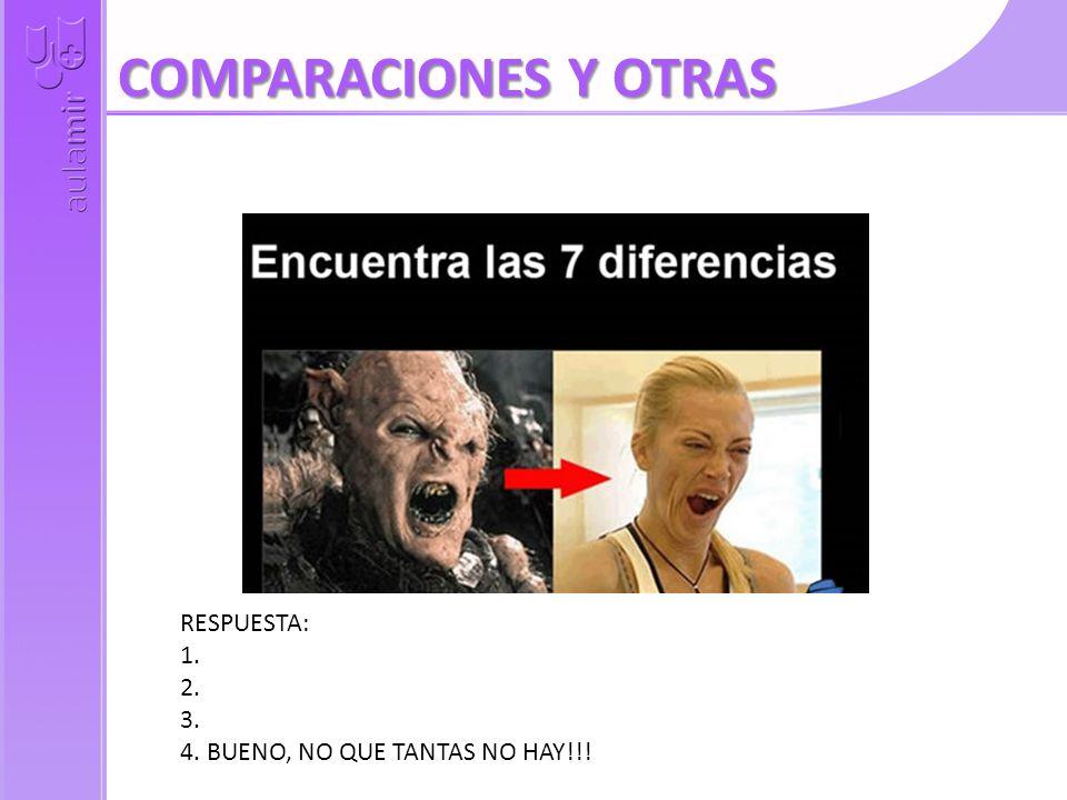 COMPARACIONES Y OTRAS RESPUESTA: 1. 2. 3. 4. BUENO, NO QUE TANTAS NO HAY!!!