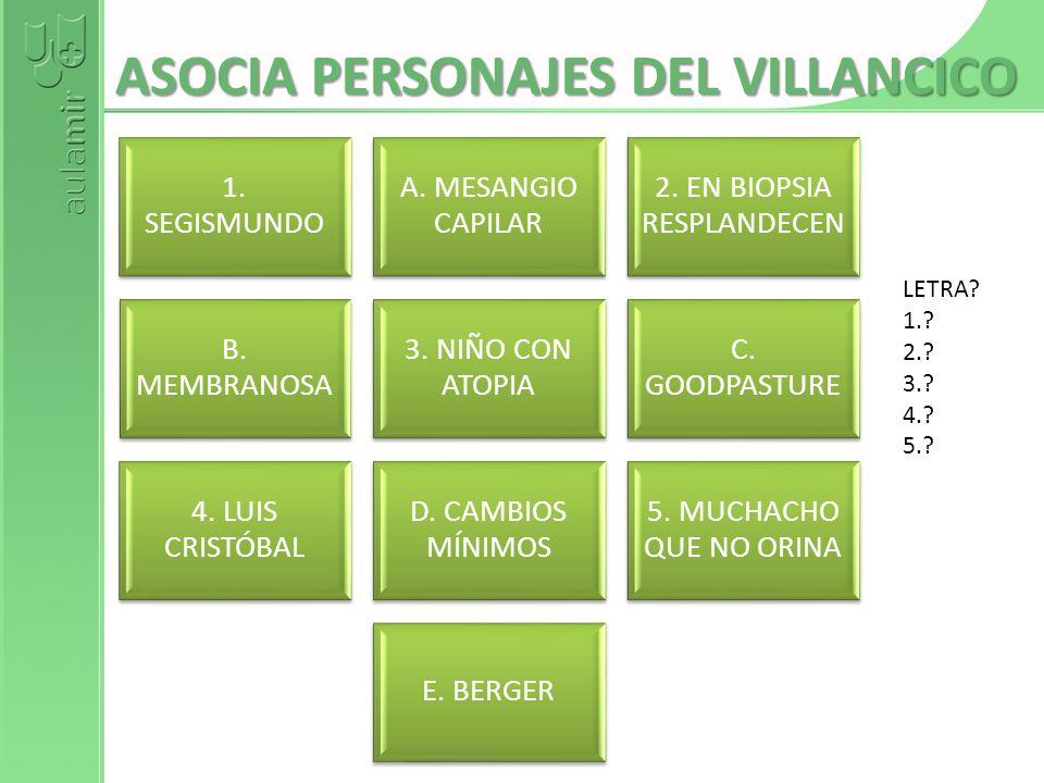ASOCIA PERSONAJES DEL VILLANCICO 1. SEGISMUNDO A. MESANGIO CAPILAR 2. EN BIOPSIA RESPLANDECEN B. MEMBRANOSA 3. NIÑO CON ATOPIA C. GOODPASTURE 4. LUIS