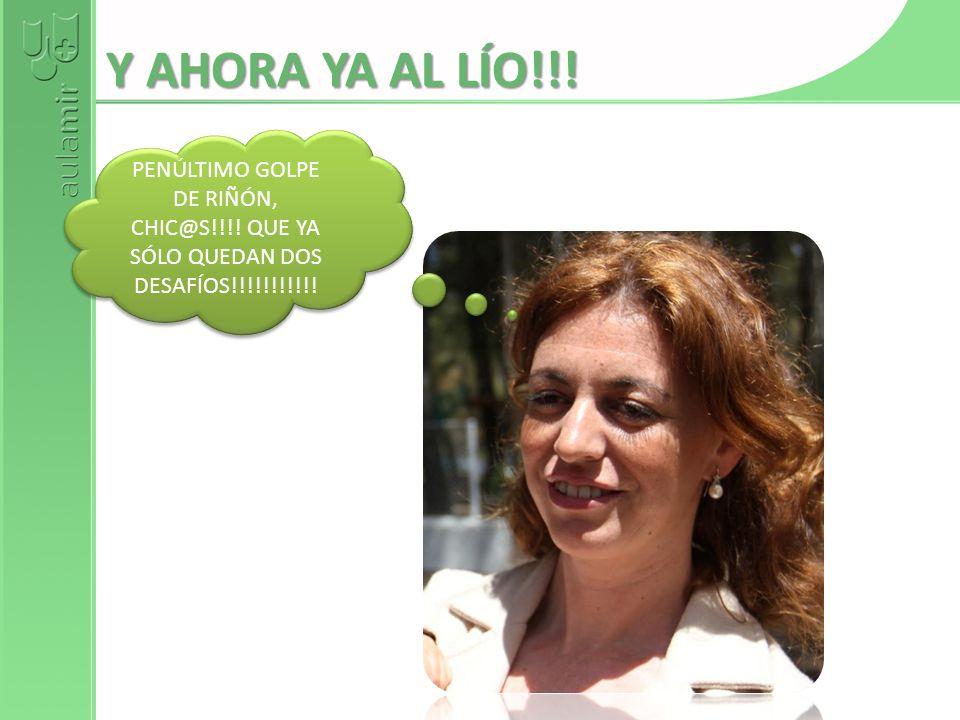 Y AHORA YA AL LÍO!!! PENÚLTIMO GOLPE DE RIÑÓN, CHIC@S!!!! QUE YA SÓLO QUEDAN DOS DESAFÍOS!!!!!!!!!!!