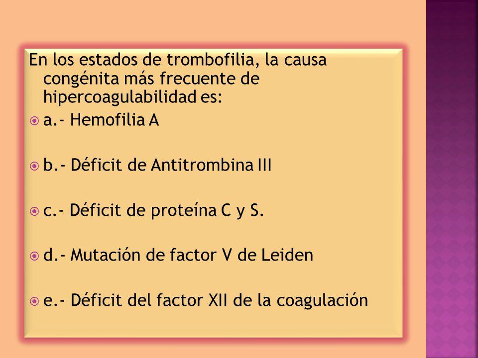 En los estados de trombofilia, la causa congénita más frecuente de hipercoagulabilidad es: a.- Hemofilia A b.- Déficit de Antitrombina III c.- Déficit de proteína C y S.
