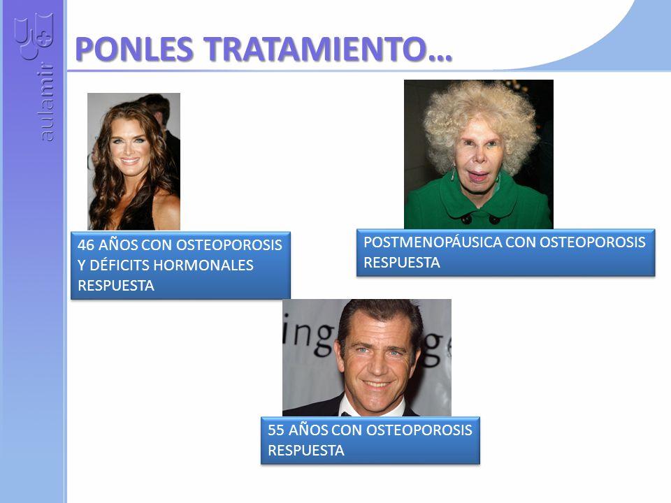 PONLES TRATAMIENTO… 46 AÑOS CON OSTEOPOROSIS Y DÉFICITS HORMONALES RESPUESTA 46 AÑOS CON OSTEOPOROSIS Y DÉFICITS HORMONALES RESPUESTA 55 AÑOS CON OSTEOPOROSIS RESPUESTA 55 AÑOS CON OSTEOPOROSIS RESPUESTA POSTMENOPÁUSICA CON OSTEOPOROSIS RESPUESTA POSTMENOPÁUSICA CON OSTEOPOROSIS RESPUESTA