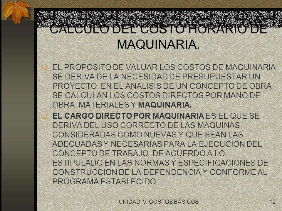 UNIDAD IV. COSTOS BÁSICOS12 CALCULO DEL COSTO HORARIO DE MAQUINARIA. q EL PROPOSITO DE VALUAR LOS COSTOS DE MAQUINARIA SE DERIVA DE LA NECESIDAD DE PR