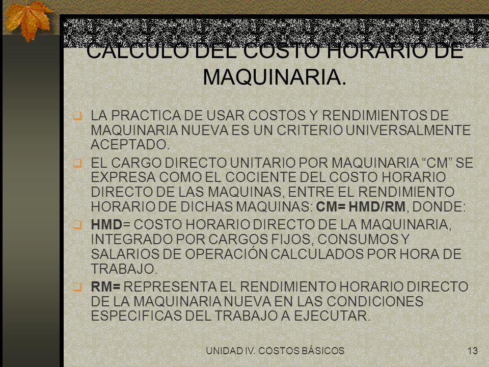 UNIDAD IV. COSTOS BÁSICOS13 CALCULO DEL COSTO HORARIO DE MAQUINARIA. q LA PRACTICA DE USAR COSTOS Y RENDIMIENTOS DE MAQUINARIA NUEVA ES UN CRITERIO UN