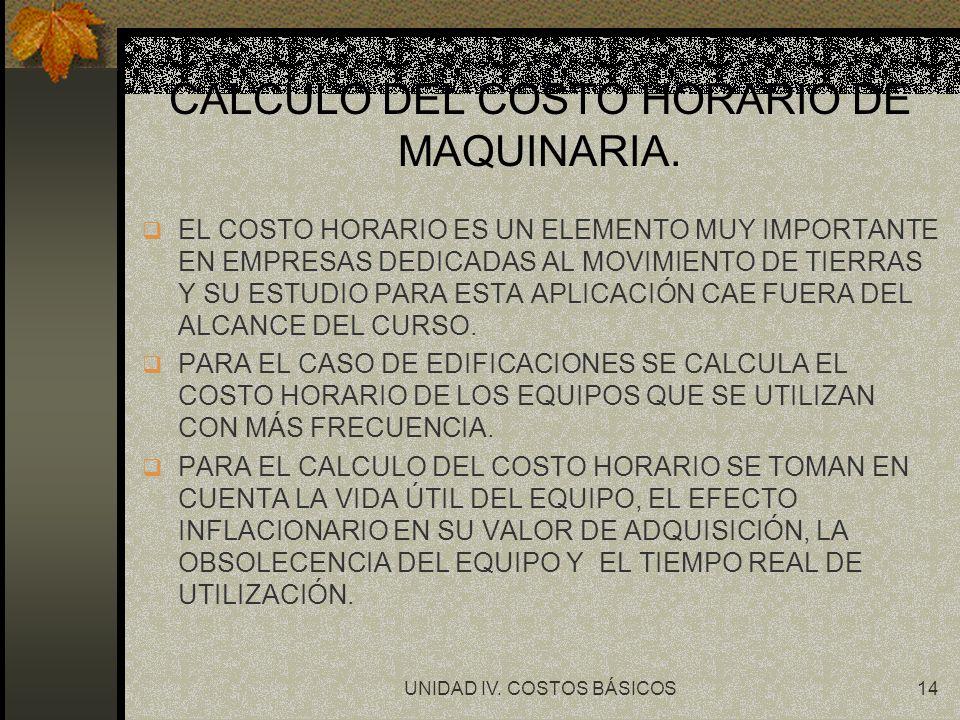 UNIDAD IV. COSTOS BÁSICOS14 CALCULO DEL COSTO HORARIO DE MAQUINARIA. q EL COSTO HORARIO ES UN ELEMENTO MUY IMPORTANTE EN EMPRESAS DEDICADAS AL MOVIMIE
