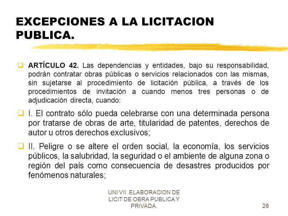 UNI VII. ELABORACION DE LICIT DE OBRA PUBLICA Y PRIVADA.26 EXCEPCIONES A LA LICITACION PUBLICA. qARTÍCULO 42. Las dependencias y entidades, bajo su re