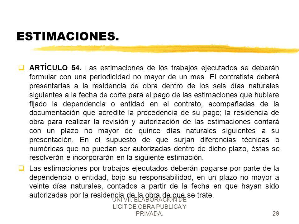 UNI VII. ELABORACION DE LICIT DE OBRA PUBLICA Y PRIVADA.29 ESTIMACIONES. qARTÍCULO 54. Las estimaciones de los trabajos ejecutados se deberán formular
