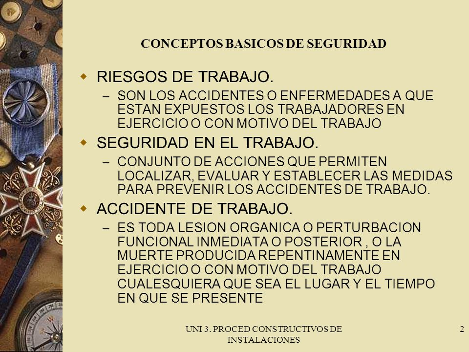 UNI 3. PROCED CONSTRUCTIVOS DE INSTALACIONES 2 CONCEPTOS BASICOS DE SEGURIDAD RIESGOS DE TRABAJO. – SON LOS ACCIDENTES O ENFERMEDADES A QUE ESTAN EXPU