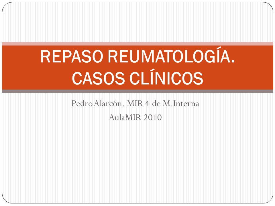 Pedro Alarcón. MIR 4 de M.Interna AulaMIR 2010 REPASO REUMATOLOGÍA. CASOS CLÍNICOS