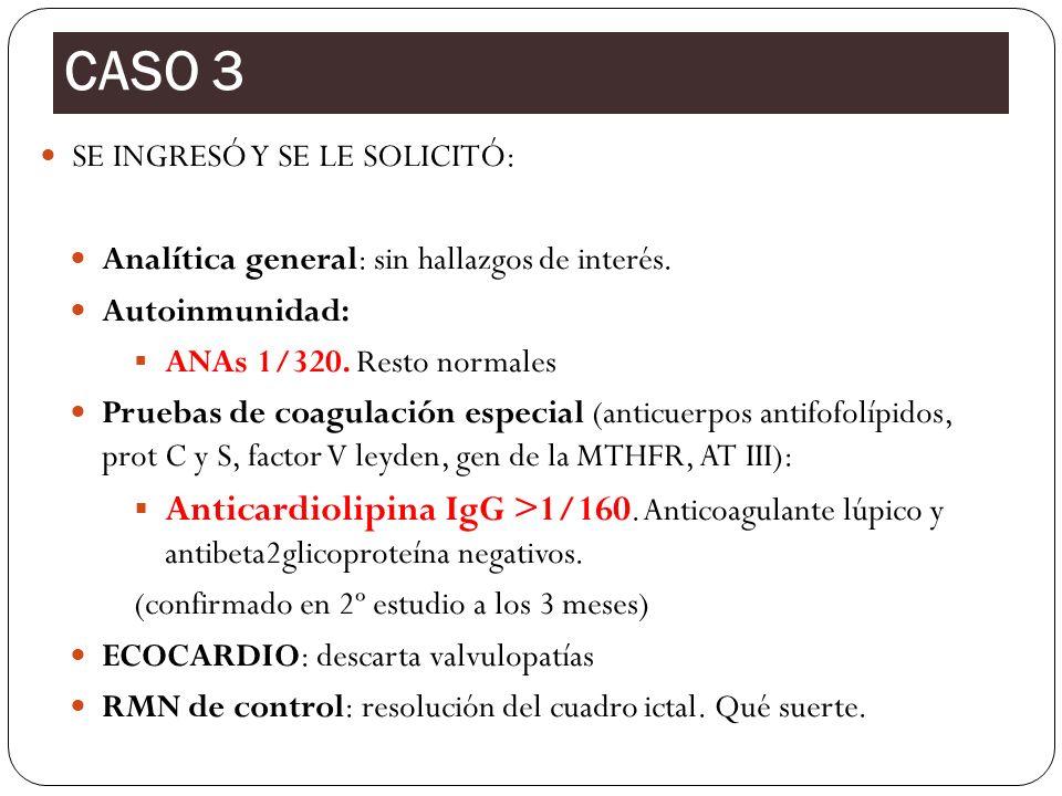SE INGRESÓ Y SE LE SOLICITÓ: Analítica general: sin hallazgos de interés. Autoinmunidad: ANAs 1/320. Resto normales Pruebas de coagulación especial (a