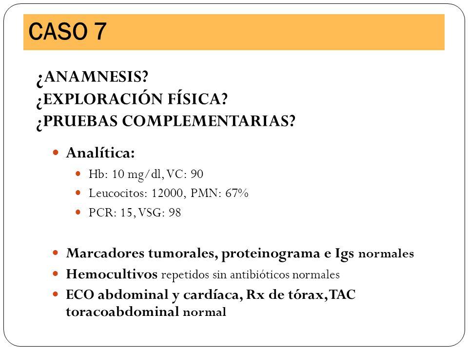 Analítica: Hb: 10 mg/dl, VC: 90 Leucocitos: 12000, PMN: 67% PCR: 15, VSG: 98 Marcadores tumorales, proteinograma e Igs normales Hemocultivos repetidos