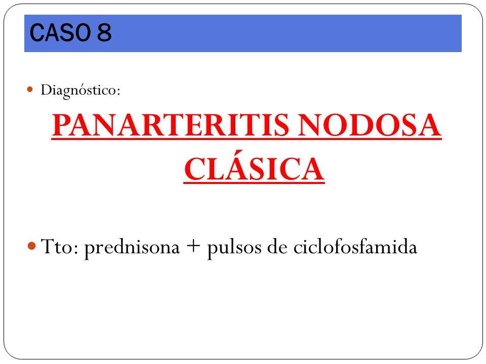 Diagnóstico: PANARTERITIS NODOSA CLÁSICA Tto: prednisona + pulsos de ciclofosfamida CASO 8
