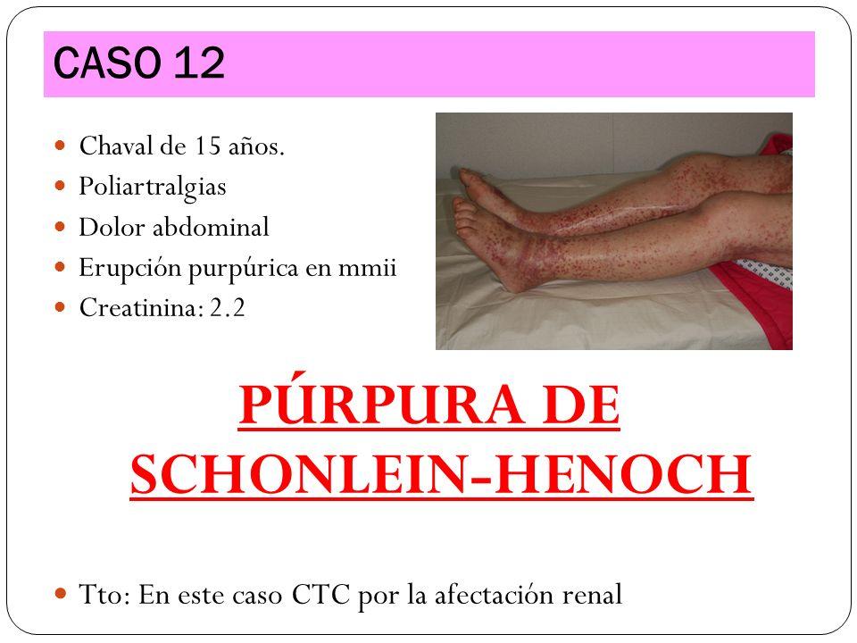 Chaval de 15 años. Poliartralgias Dolor abdominal Erupción purpúrica en mmii Creatinina: 2.2 PÚRPURA DE SCHONLEIN-HENOCH Tto: En este caso CTC por la