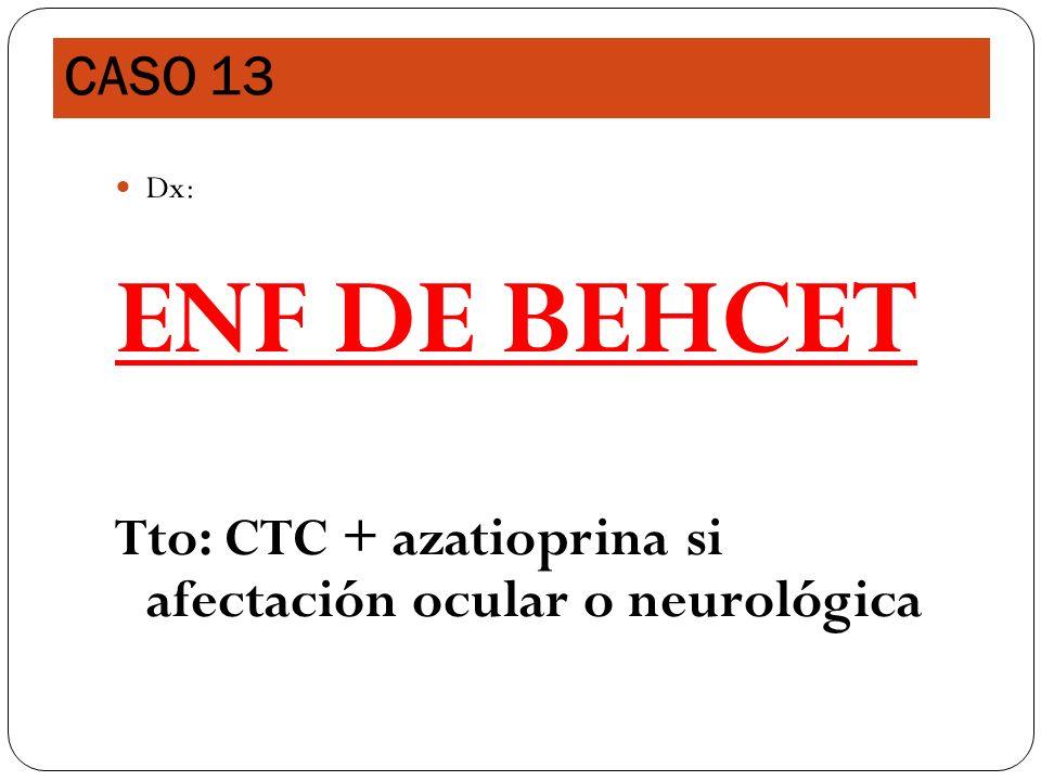 Dx: ENF DE BEHCET Tto: CTC + azatioprina si afectación ocular o neurológica CASO 13
