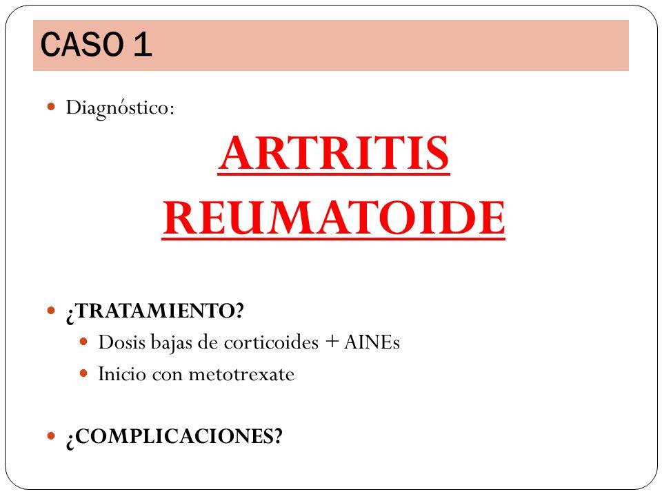 Diagnóstico: ARTRITIS REUMATOIDE ¿TRATAMIENTO? Dosis bajas de corticoides + AINEs Inicio con metotrexate ¿COMPLICACIONES? CASO 1