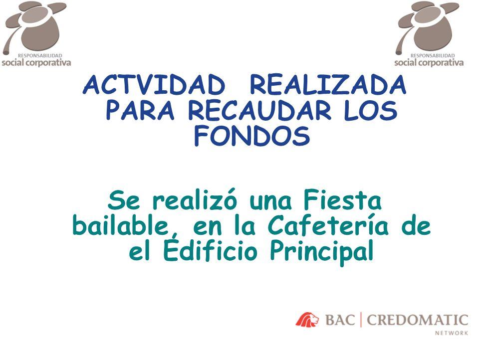 \ ACTVIDAD REALIZADA PARA RECAUDAR LOS FONDOS Se realizó una Fiesta bailable, en la Cafetería de el Edificio Principal