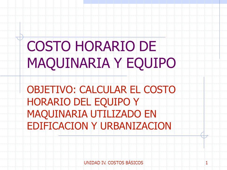 UNIDAD IV. COSTOS BÁSICOS1 COSTO HORARIO DE MAQUINARIA Y EQUIPO OBJETIVO: CALCULAR EL COSTO HORARIO DEL EQUIPO Y MAQUINARIA UTILIZADO EN EDIFICACION Y