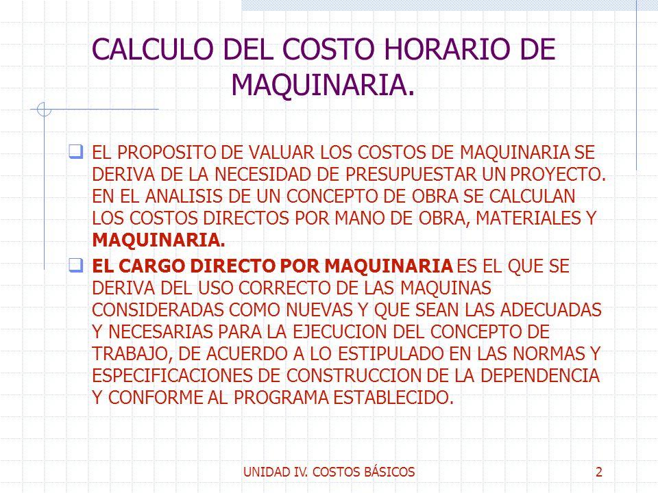 UNIDAD IV. COSTOS BÁSICOS2 CALCULO DEL COSTO HORARIO DE MAQUINARIA. q EL PROPOSITO DE VALUAR LOS COSTOS DE MAQUINARIA SE DERIVA DE LA NECESIDAD DE PRE