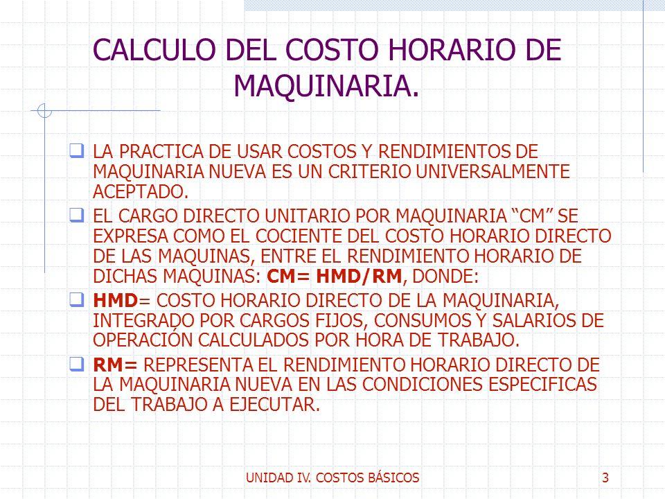 UNIDAD IV. COSTOS BÁSICOS3 CALCULO DEL COSTO HORARIO DE MAQUINARIA. q LA PRACTICA DE USAR COSTOS Y RENDIMIENTOS DE MAQUINARIA NUEVA ES UN CRITERIO UNI