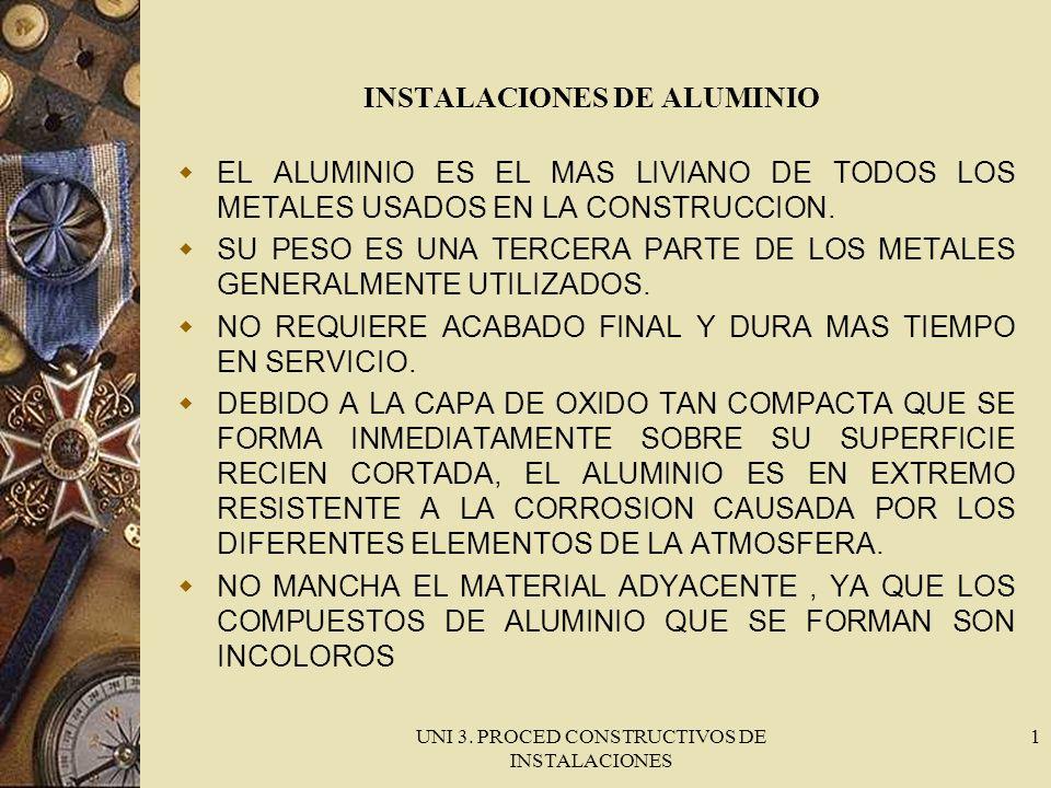 UNI 3. PROCED CONSTRUCTIVOS DE INSTALACIONES 1 INSTALACIONES DE ALUMINIO EL ALUMINIO ES EL MAS LIVIANO DE TODOS LOS METALES USADOS EN LA CONSTRUCCION.