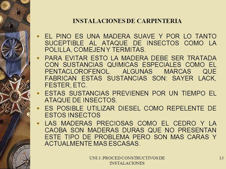 UNI 3. PROCED CONSTRUCTIVOS DE INSTALACIONES 13 INSTALACIONES DE CARPINTERIA EL PINO ES UNA MADERA SUAVE Y POR LO TANTO SUCEPTIBLE AL ATAQUE DE INSECT