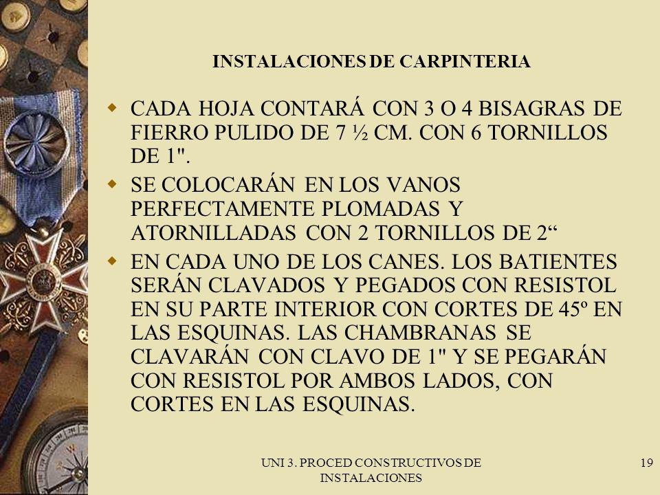 UNI 3. PROCED CONSTRUCTIVOS DE INSTALACIONES 19 INSTALACIONES DE CARPINTERIA CADA HOJA CONTARÁ CON 3 O 4 BISAGRAS DE FIERRO PULIDO DE 7 ½ CM. CON 6 TO
