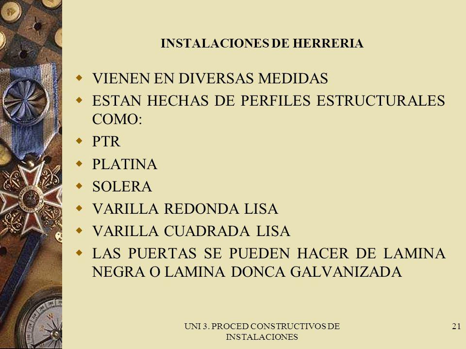 UNI 3. PROCED CONSTRUCTIVOS DE INSTALACIONES 21 INSTALACIONES DE HERRERIA VIENEN EN DIVERSAS MEDIDAS ESTAN HECHAS DE PERFILES ESTRUCTURALES COMO: PTR