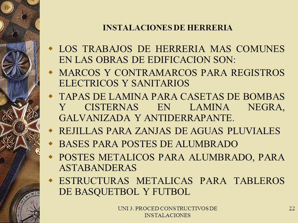 UNI 3. PROCED CONSTRUCTIVOS DE INSTALACIONES 22 INSTALACIONES DE HERRERIA LOS TRABAJOS DE HERRERIA MAS COMUNES EN LAS OBRAS DE EDIFICACION SON: MARCOS