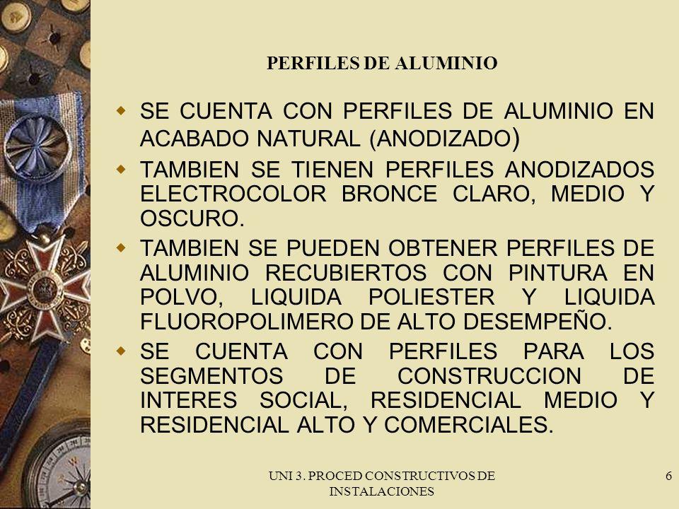 UNI 3. PROCED CONSTRUCTIVOS DE INSTALACIONES 6 PERFILES DE ALUMINIO SE CUENTA CON PERFILES DE ALUMINIO EN ACABADO NATURAL (ANODIZADO ) TAMBIEN SE TIEN