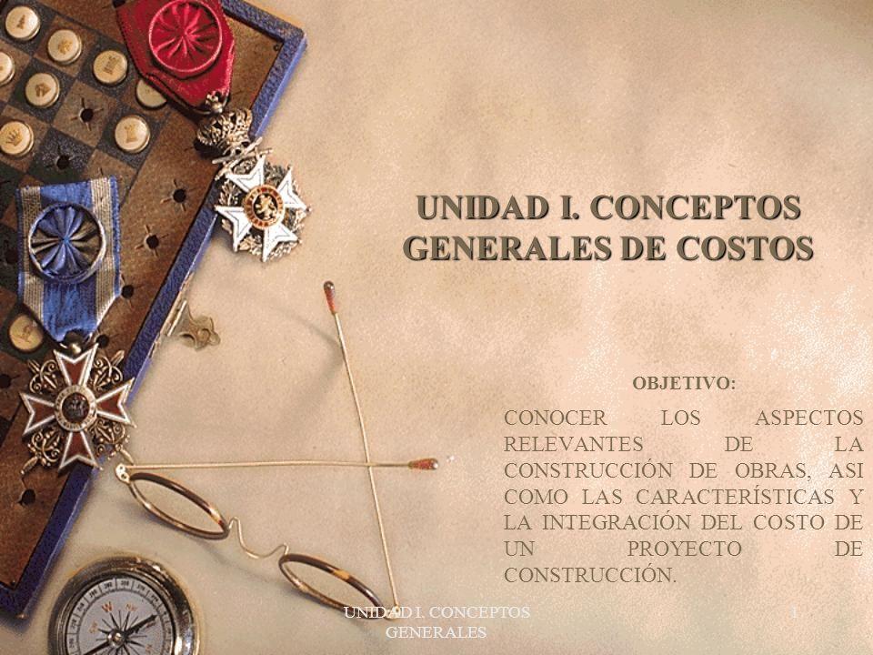 UNIDAD I. CONCEPTOS GENERALES 1 UNIDAD I. CONCEPTOS GENERALES DE COSTOS OBJETIVO: CONOCER LOS ASPECTOS RELEVANTES DE LA CONSTRUCCIÓN DE OBRAS, ASI COM