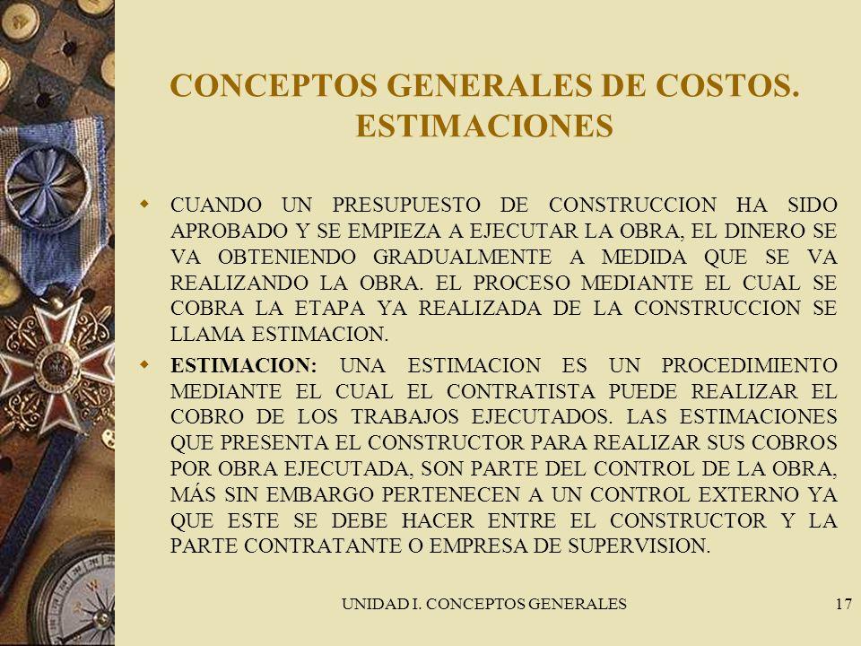 UNIDAD I. CONCEPTOS GENERALES17 CONCEPTOS GENERALES DE COSTOS. ESTIMACIONES CUANDO UN PRESUPUESTO DE CONSTRUCCION HA SIDO APROBADO Y SE EMPIEZA A EJEC