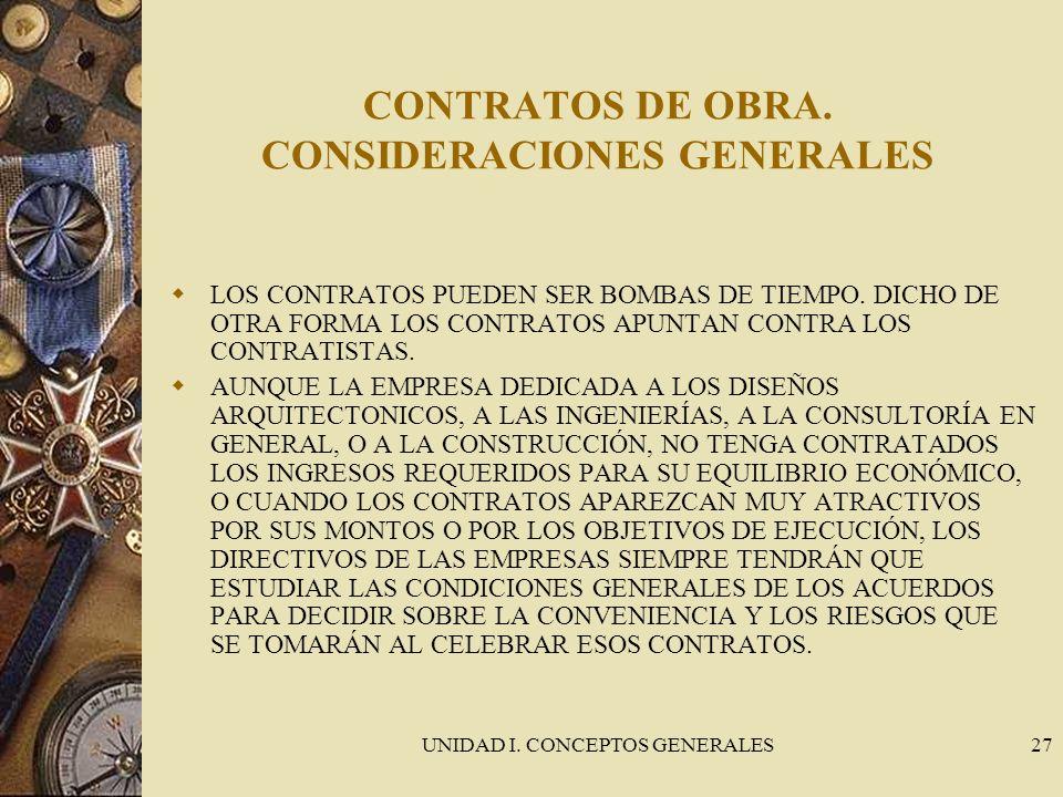 UNIDAD I. CONCEPTOS GENERALES27 CONTRATOS DE OBRA. CONSIDERACIONES GENERALES LOS CONTRATOS PUEDEN SER BOMBAS DE TIEMPO. DICHO DE OTRA FORMA LOS CONTRA