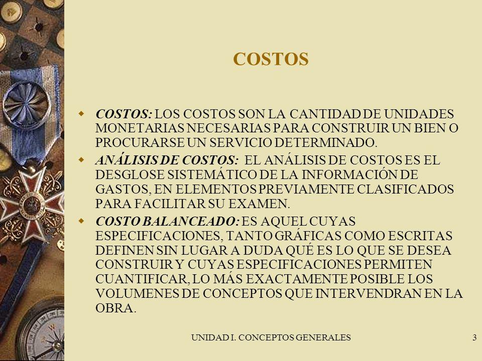 UNIDAD I. CONCEPTOS GENERALES3 COSTOS COSTOS: LOS COSTOS SON LA CANTIDAD DE UNIDADES MONETARIAS NECESARIAS PARA CONSTRUIR UN BIEN O PROCURARSE UN SERV