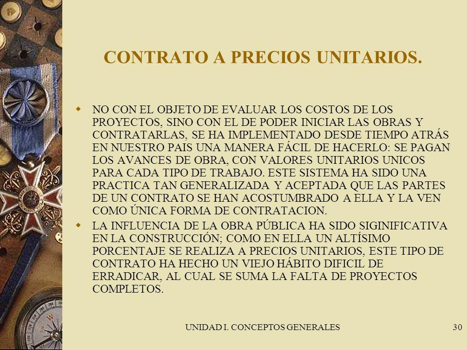 UNIDAD I. CONCEPTOS GENERALES30 CONTRATO A PRECIOS UNITARIOS. NO CON EL OBJETO DE EVALUAR LOS COSTOS DE LOS PROYECTOS, SINO CON EL DE PODER INICIAR LA