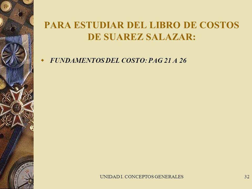 UNIDAD I. CONCEPTOS GENERALES32 PARA ESTUDIAR DEL LIBRO DE COSTOS DE SUAREZ SALAZAR: FUNDAMENTOS DEL COSTO: PAG 21 A 26
