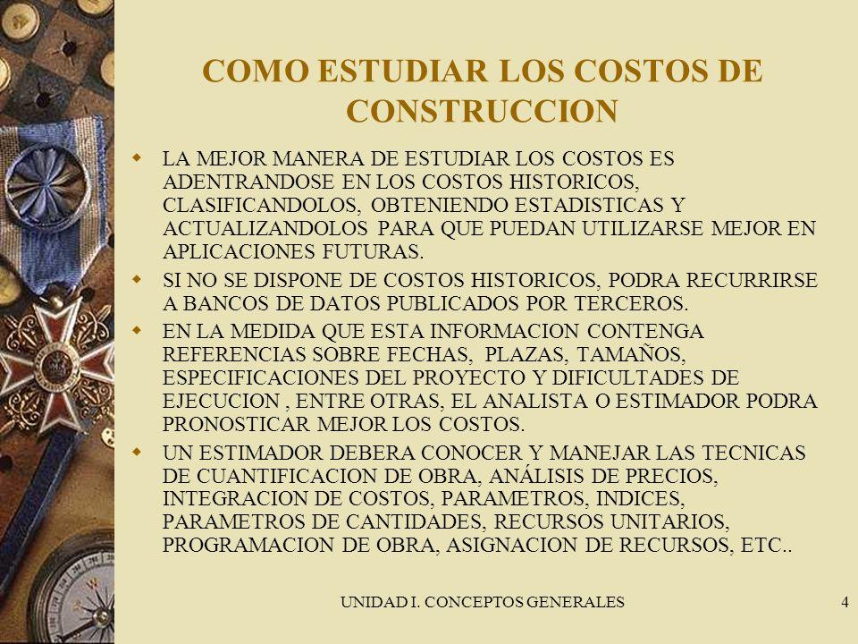 UNIDAD I. CONCEPTOS GENERALES4 COMO ESTUDIAR LOS COSTOS DE CONSTRUCCION LA MEJOR MANERA DE ESTUDIAR LOS COSTOS ES ADENTRANDOSE EN LOS COSTOS HISTORICO