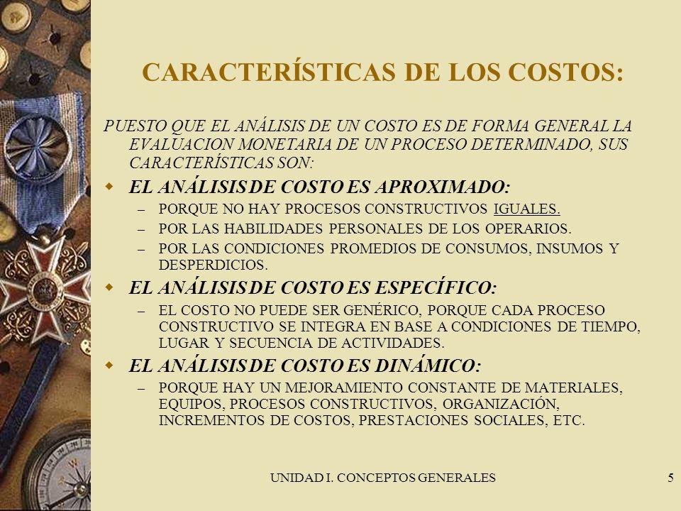 UNIDAD I. CONCEPTOS GENERALES5 CARACTERÍSTICAS DE LOS COSTOS: PUESTO QUE EL ANÁLISIS DE UN COSTO ES DE FORMA GENERAL LA EVALUACION MONETARIA DE UN PRO