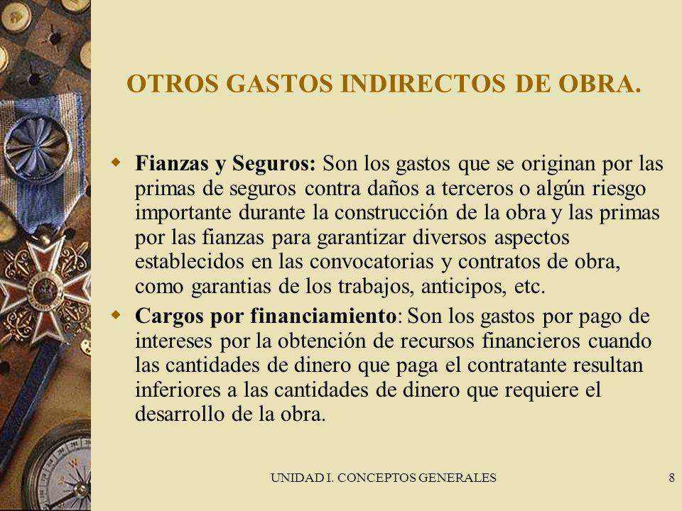 UNIDAD I. CONCEPTOS GENERALES8 OTROS GASTOS INDIRECTOS DE OBRA. Fianzas y Seguros: Son los gastos que se originan por las primas de seguros contra dañ