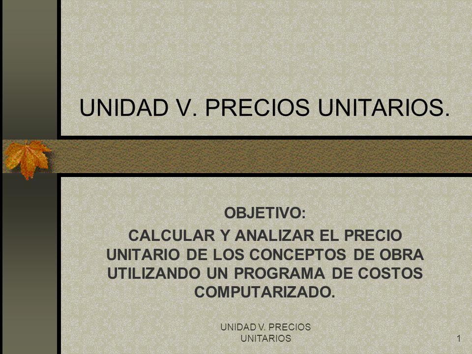 UNIDAD V. PRECIOS UNITARIOS1 UNIDAD V. PRECIOS UNITARIOS. OBJETIVO: CALCULAR Y ANALIZAR EL PRECIO UNITARIO DE LOS CONCEPTOS DE OBRA UTILIZANDO UN PROG