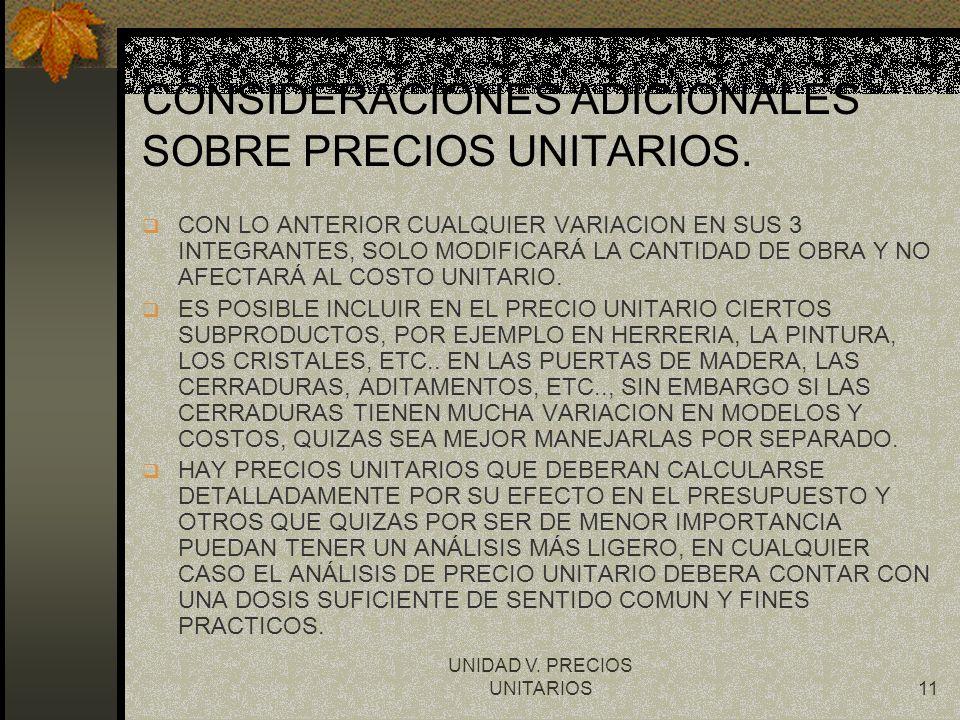 UNIDAD V. PRECIOS UNITARIOS11 CONSIDERACIONES ADICIONALES SOBRE PRECIOS UNITARIOS. q CON LO ANTERIOR CUALQUIER VARIACION EN SUS 3 INTEGRANTES, SOLO MO
