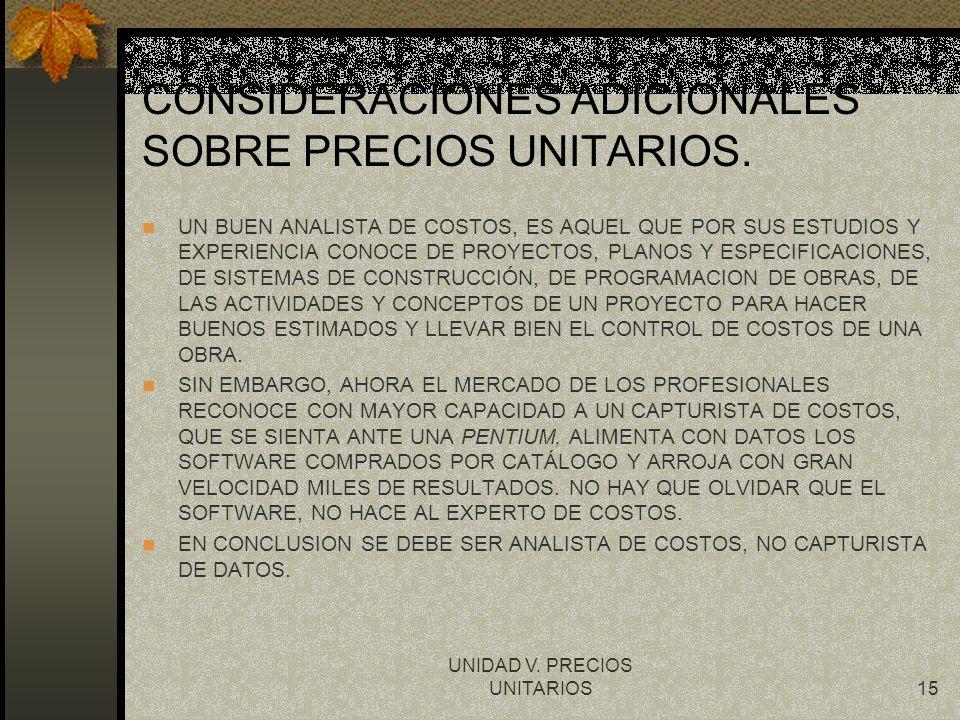 UNIDAD V. PRECIOS UNITARIOS15 CONSIDERACIONES ADICIONALES SOBRE PRECIOS UNITARIOS. UN BUEN ANALISTA DE COSTOS, ES AQUEL QUE POR SUS ESTUDIOS Y EXPERIE
