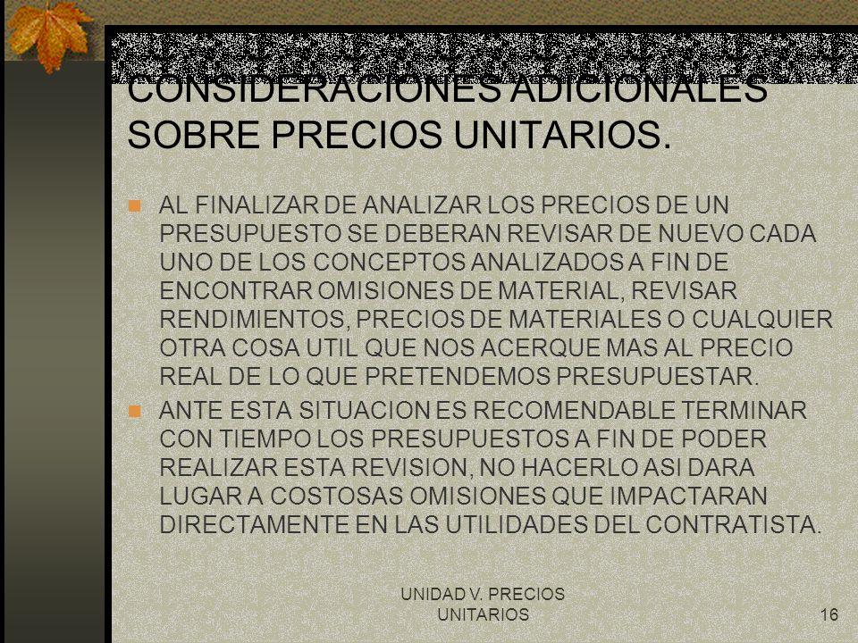 UNIDAD V. PRECIOS UNITARIOS16 CONSIDERACIONES ADICIONALES SOBRE PRECIOS UNITARIOS. AL FINALIZAR DE ANALIZAR LOS PRECIOS DE UN PRESUPUESTO SE DEBERAN R