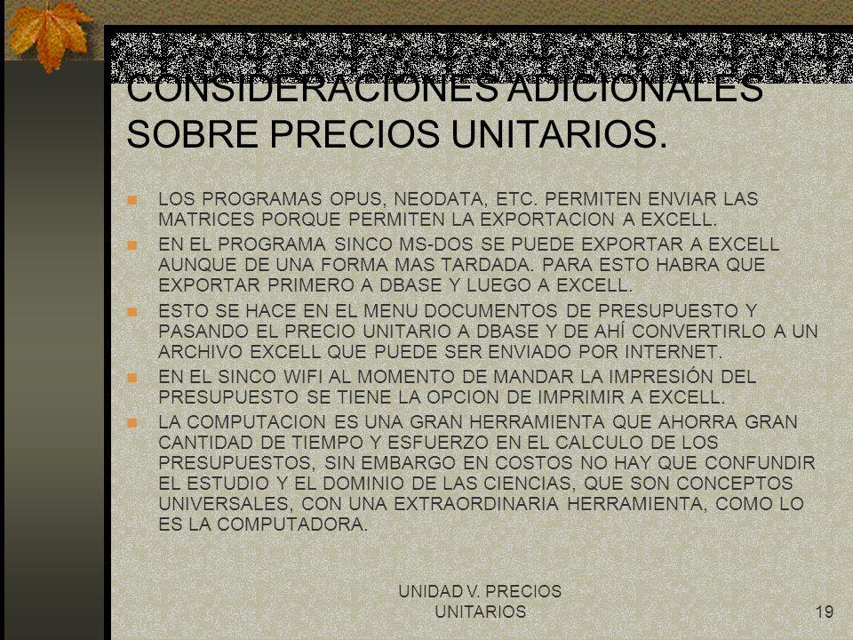UNIDAD V. PRECIOS UNITARIOS19 CONSIDERACIONES ADICIONALES SOBRE PRECIOS UNITARIOS. LOS PROGRAMAS OPUS, NEODATA, ETC. PERMITEN ENVIAR LAS MATRICES PORQ