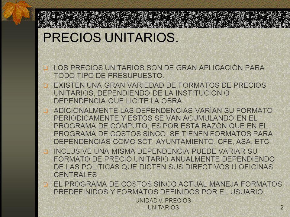 UNIDAD V. PRECIOS UNITARIOS2 PRECIOS UNITARIOS. q LOS PRECIOS UNITARIOS SON DE GRAN APLICACIÓN PARA TODO TIPO DE PRESUPUESTO. q EXISTEN UNA GRAN VARIE