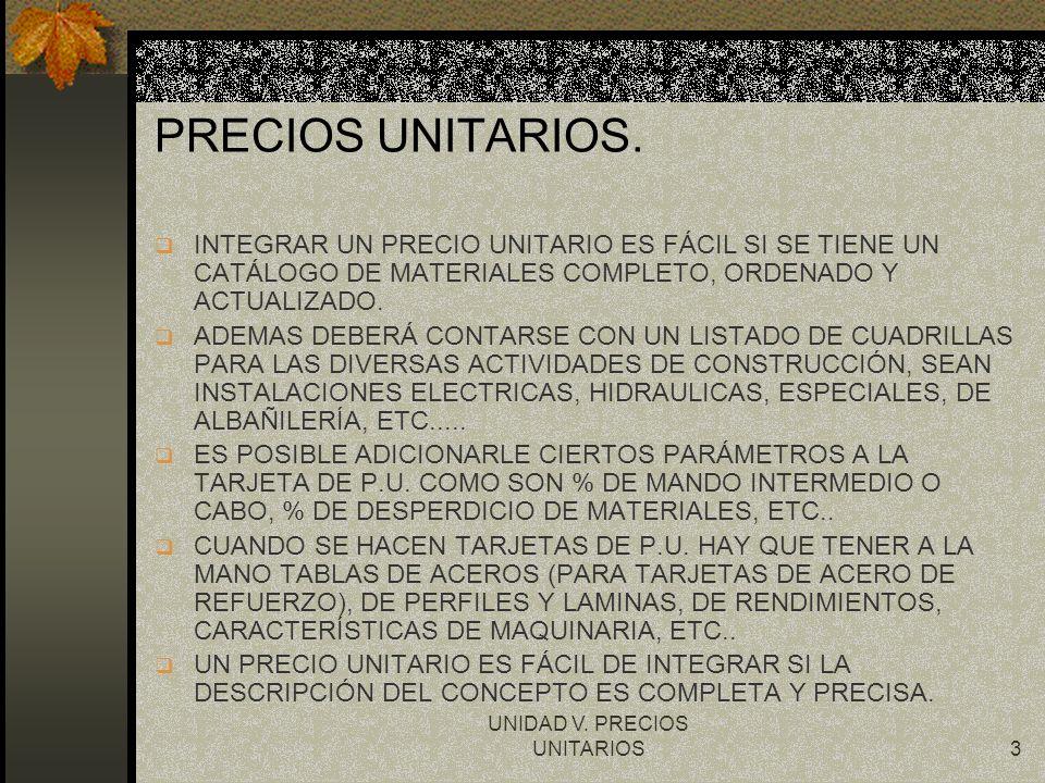 UNIDAD V. PRECIOS UNITARIOS3 PRECIOS UNITARIOS. q INTEGRAR UN PRECIO UNITARIO ES FÁCIL SI SE TIENE UN CATÁLOGO DE MATERIALES COMPLETO, ORDENADO Y ACTU