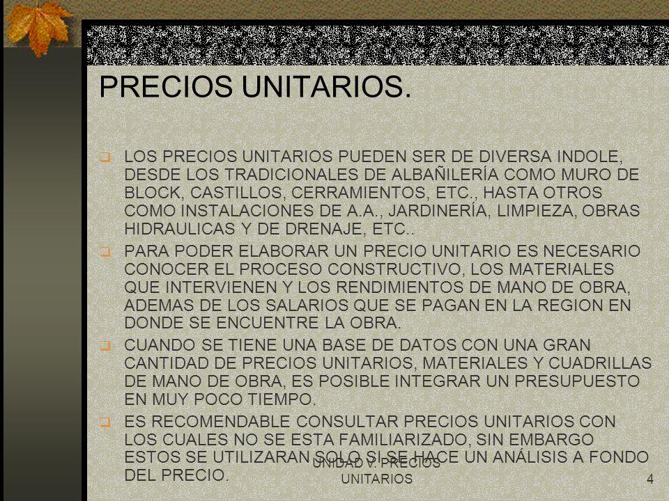 UNIDAD V. PRECIOS UNITARIOS4 PRECIOS UNITARIOS. q LOS PRECIOS UNITARIOS PUEDEN SER DE DIVERSA INDOLE, DESDE LOS TRADICIONALES DE ALBAÑILERÍA COMO MURO