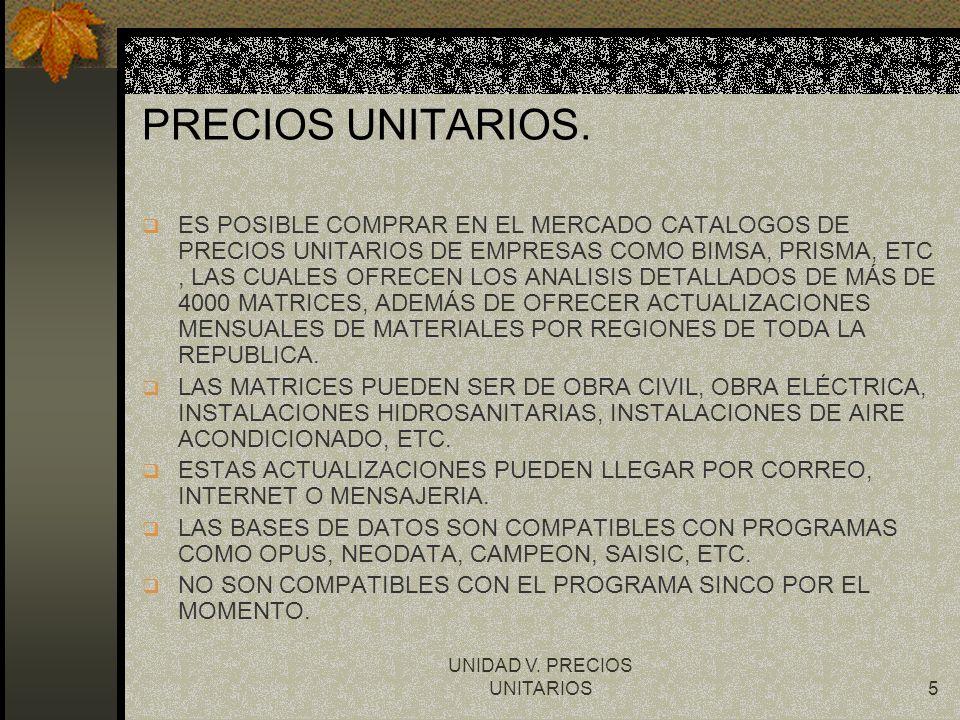 UNIDAD V. PRECIOS UNITARIOS5 PRECIOS UNITARIOS. q ES POSIBLE COMPRAR EN EL MERCADO CATALOGOS DE PRECIOS UNITARIOS DE EMPRESAS COMO BIMSA, PRISMA, ETC,