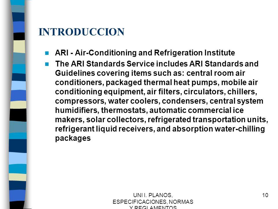 UNI I. PLANOS, ESPECIFICACIONES, NORMAS Y REGLAMENTOS 10 INTRODUCCION ARI - Air-Conditioning and Refrigeration Institute The ARI Standards Service inc