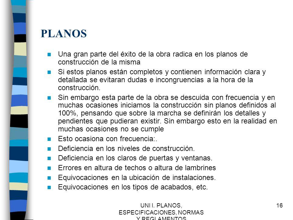 UNI I. PLANOS, ESPECIFICACIONES, NORMAS Y REGLAMENTOS 16 PLANOS Una gran parte del éxito de la obra radica en los planos de construcción de la misma S