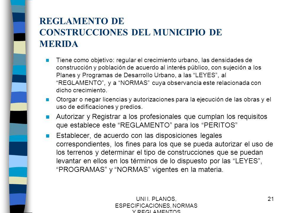 UNI I. PLANOS, ESPECIFICACIONES, NORMAS Y REGLAMENTOS 21 REGLAMENTO DE CONSTRUCCIONES DEL MUNICIPIO DE MERIDA Tiene como objetivo: regular el crecimie